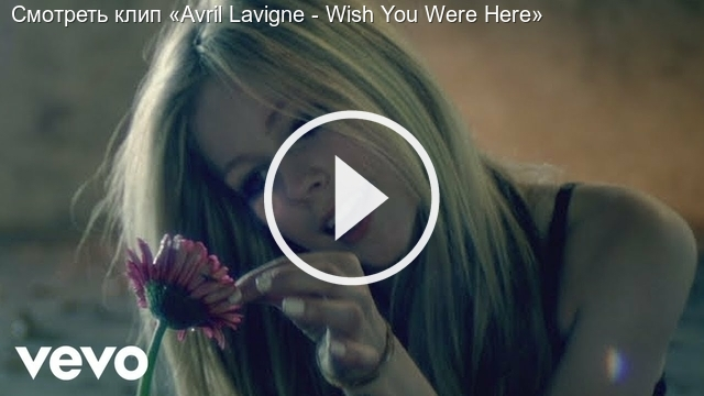 Смотреть клип «Avril Lavigne - Wish You Were Here»