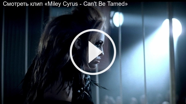 Смотреть клип «Miley Cyrus - Can't Be Tamed»