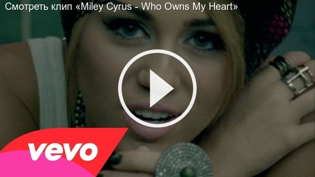 Смотреть клип «Miley Cyrus - Who Owns My Heart»